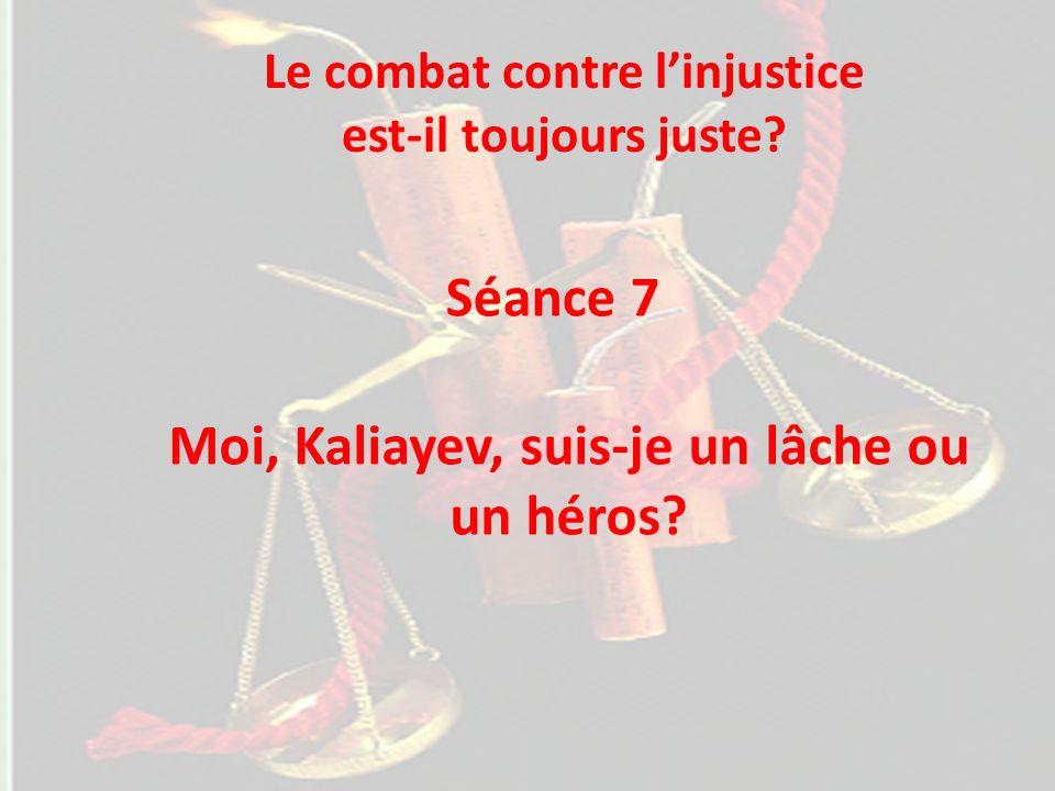 Séance 7 Moi, Kaliayev, suis-je un lâche ou un héros? Le combat contre linjustice est-il toujours juste?