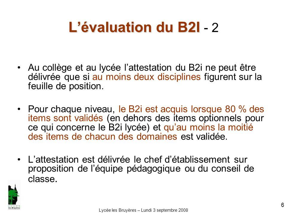 Lycée les Bruyères – Lundi 3 septembre 2008 6 Lévaluation du B2I Lévaluation du B2I - 2 Au collège et au lycée lattestation du B2i ne peut être délivr