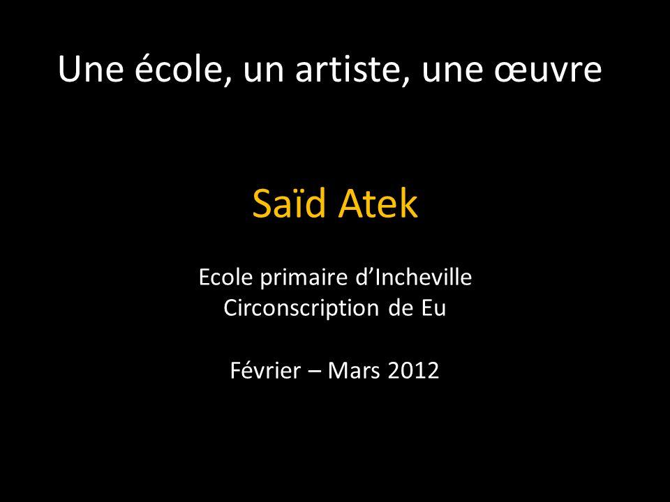Une école, un artiste, une œuvre Saïd Atek Ecole primaire dIncheville Circonscription de Eu Février – Mars 2012