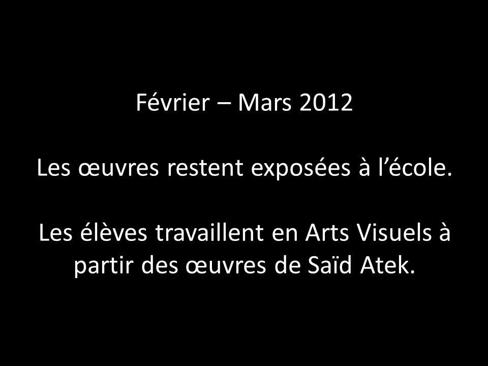 Février – Mars 2012 Les œuvres restent exposées à lécole. Les élèves travaillent en Arts Visuels à partir des œuvres de Saïd Atek.