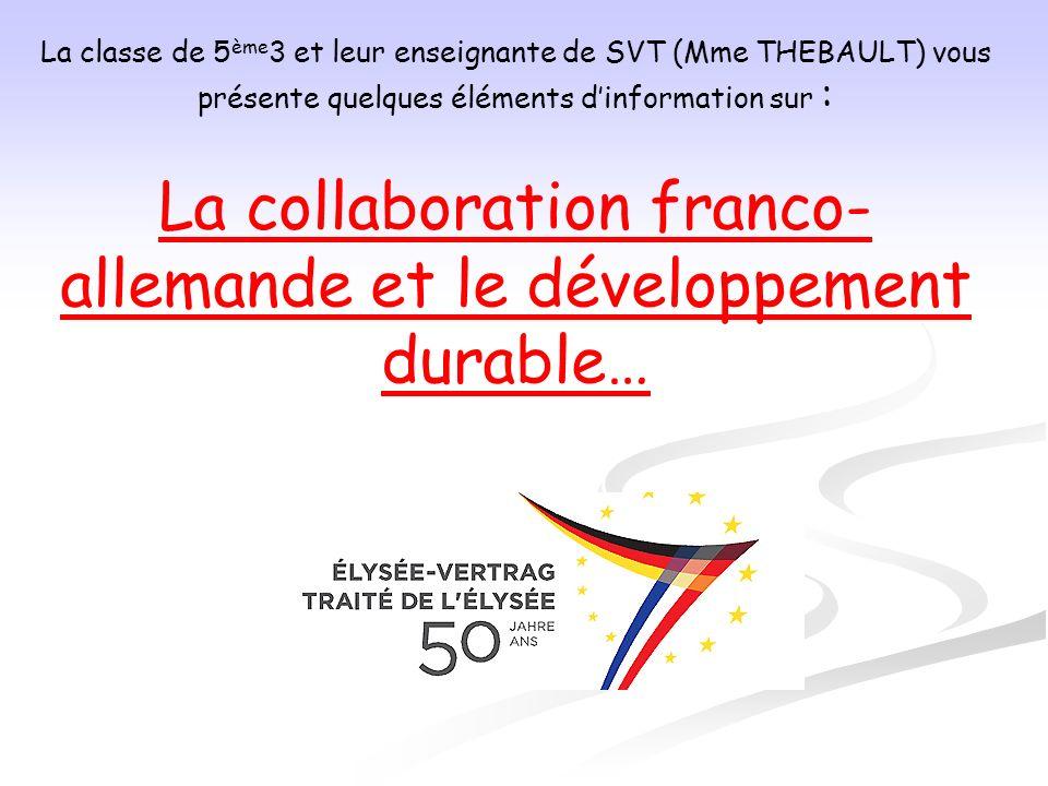 La classe de 5 ème 3 et leur enseignante de SVT (Mme THEBAULT) vous présente quelques éléments dinformation sur : La collaboration franco- allemande e
