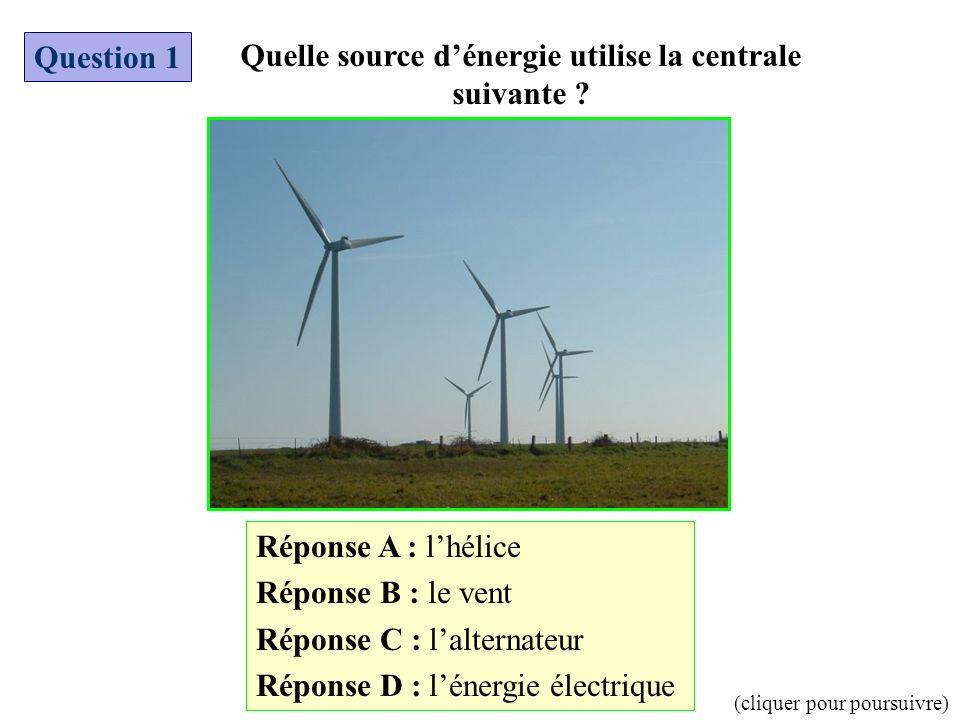 Réponse A : lhélice Réponse B : le vent Réponse C : lalternateur Réponse D : lénergie électrique Question 1 Quelle source dénergie utilise la centrale