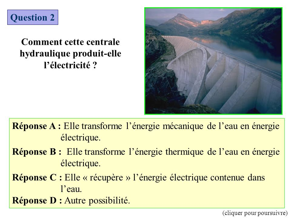 Question 2 Comment cette centrale hydraulique produit-elle lélectricité ? Réponse A : Elle transforme lénergie mécanique de leau en énergie électrique