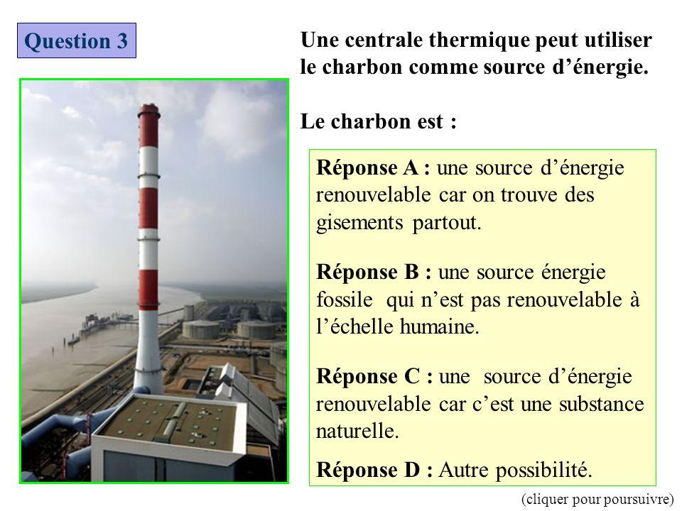 Une centrale thermique peut utiliser le charbon comme source dénergie. Le charbon est : Question 3 Réponse A : une source dénergie renouvelable car on
