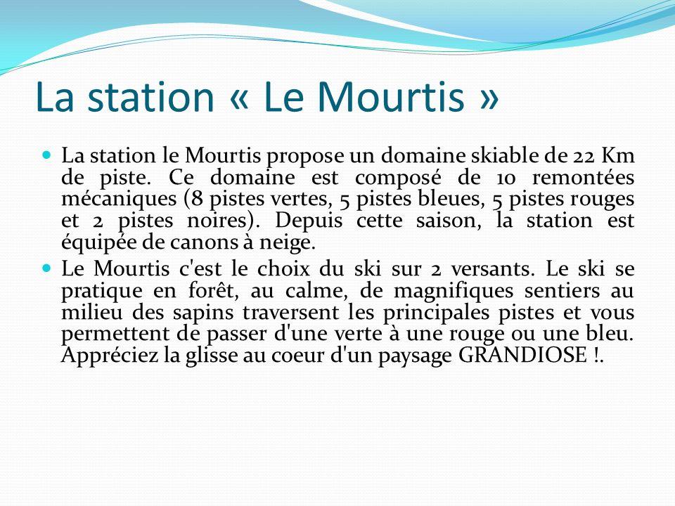 La station « Le Mourtis » La station le Mourtis propose un domaine skiable de 22 Km de piste. Ce domaine est composé de 10 remontées mécaniques (8 pis