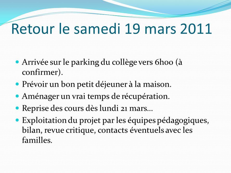Retour le samedi 19 mars 2011 Arrivée sur le parking du collège vers 6h00 (à confirmer). Prévoir un bon petit déjeuner à la maison. Aménager un vrai t