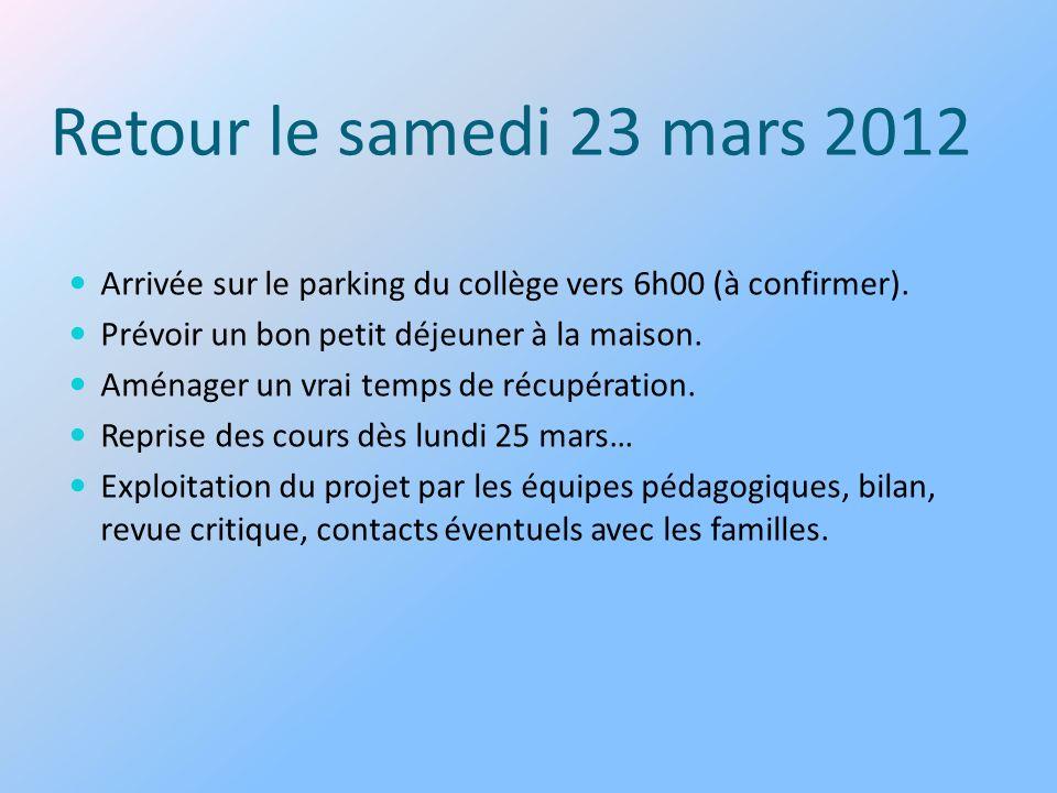 Retour le samedi 23 mars 2012 Arrivée sur le parking du collège vers 6h00 (à confirmer). Prévoir un bon petit déjeuner à la maison. Aménager un vrai t