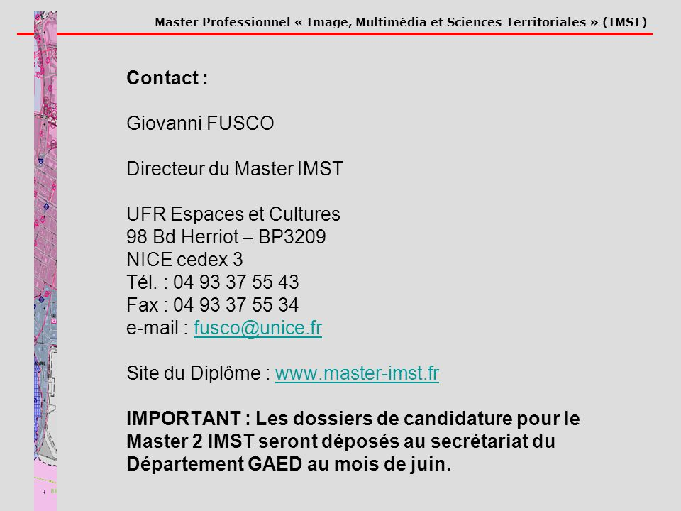 Master Professionnel « Image, Multimédia et Sciences Territoriales » (IMST) Contact : Giovanni FUSCO Directeur du Master IMST UFR Espaces et Cultures 98 Bd Herriot – BP3209 NICE cedex 3 Tél.