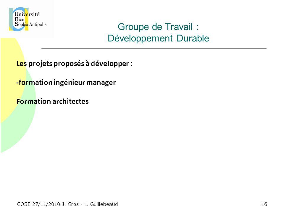 COSE 27/11/2010 J. Gros - L. Guillebeaud Groupe de Travail : Développement Durable Les projets proposés à développer : -formation ingénieur manager Fo