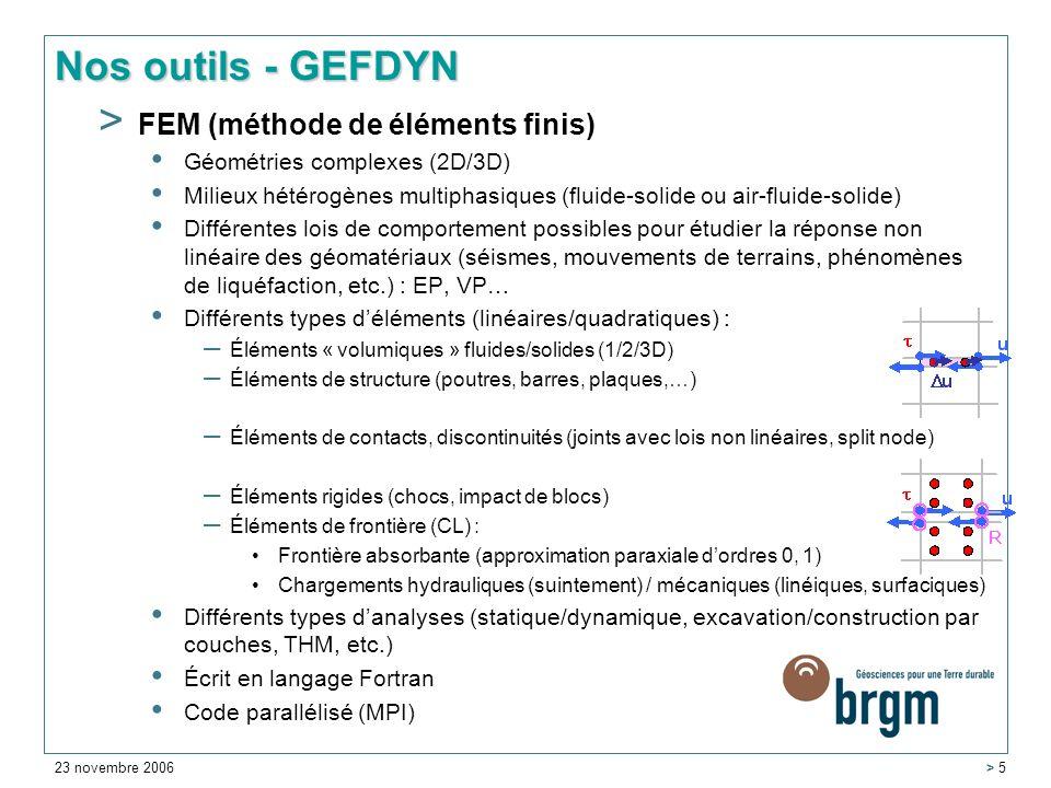 23 novembre 2006 > 5 Nos outils - GEFDYN > FEM (méthode de éléments finis) Géométries complexes (2D/3D) Milieux hétérogènes multiphasiques (fluide-solide ou air-fluide-solide) Différentes lois de comportement possibles pour étudier la réponse non linéaire des géomatériaux (séismes, mouvements de terrains, phénomènes de liquéfaction, etc.) : EP, VP… Différents types déléments (linéaires/quadratiques) : – Éléments « volumiques » fluides/solides (1/2/3D) – Éléments de structure (poutres, barres, plaques,…) – Éléments de contacts, discontinuités (joints avec lois non linéaires, split node) – Éléments rigides (chocs, impact de blocs) – Éléments de frontière (CL) : Frontière absorbante (approximation paraxiale dordres 0, 1) Chargements hydrauliques (suintement) / mécaniques (linéiques, surfaciques) Différents types danalyses (statique/dynamique, excavation/construction par couches, THM, etc.) Écrit en langage Fortran Code parallélisé (MPI)