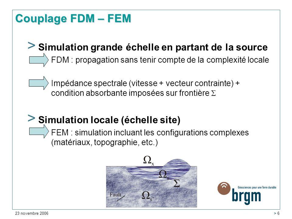 23 novembre 2006 > 6 > Simulation grande échelle en partant de la source FDM : propagation sans tenir compte de la complexité locale Impédance spectrale (vitesse + vecteur contrainte) + condition absorbante imposées sur frontière > Simulation locale (échelle site) FEM : simulation incluant les configurations complexes (matériaux, topographie, etc.) Couplage FDM – FEM