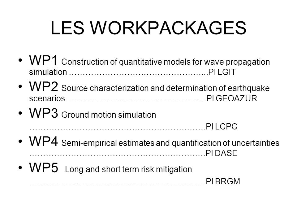 LES WORKPACKAGES WP1 Construction of quantitative models for wave propagation simulation …………………………………………...PI LGIT WP2 Source characterization and determination of earthquake scenarios …………………………………………..PI GEOAZUR WP3 Ground motion simulation ……………………………………………………….PI LCPC WP4 Semi-empirical estimates and quantification of uncertainties ……………………………………………………….PI DASE WP5 Long and short term risk mitigation ……………………………………………………….PI BRGM