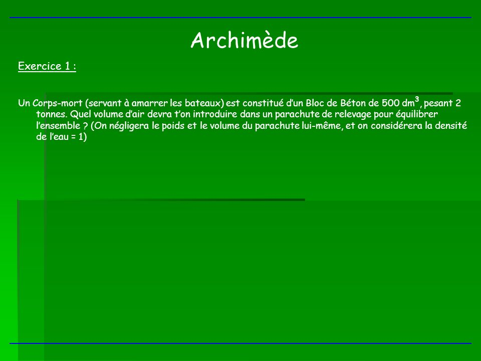 Archimède Exercice 1 : Un Corps-mort (servant à amarrer les bateaux) est constitué dun Bloc de Béton de 500 dm 3, pesant 2 tonnes. Quel volume dair de