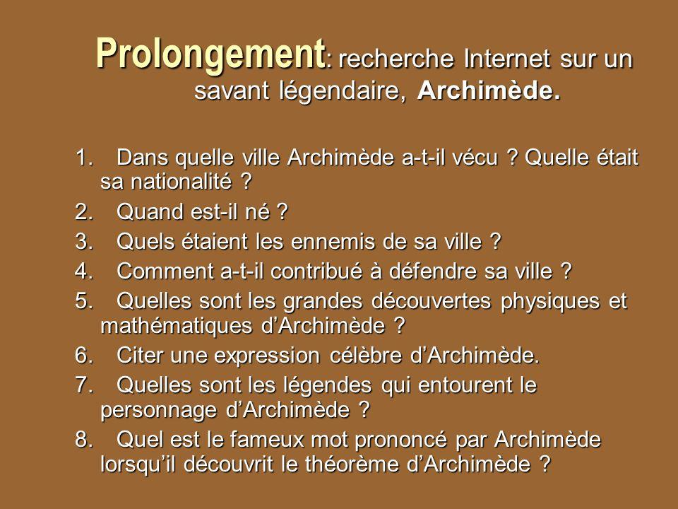 Prolongement : recherche Internet sur un savant légendaire, Archimède. 1. Dans quelle ville Archimède a-t-il vécu ? Quelle était sa nationalité ? 2. Q