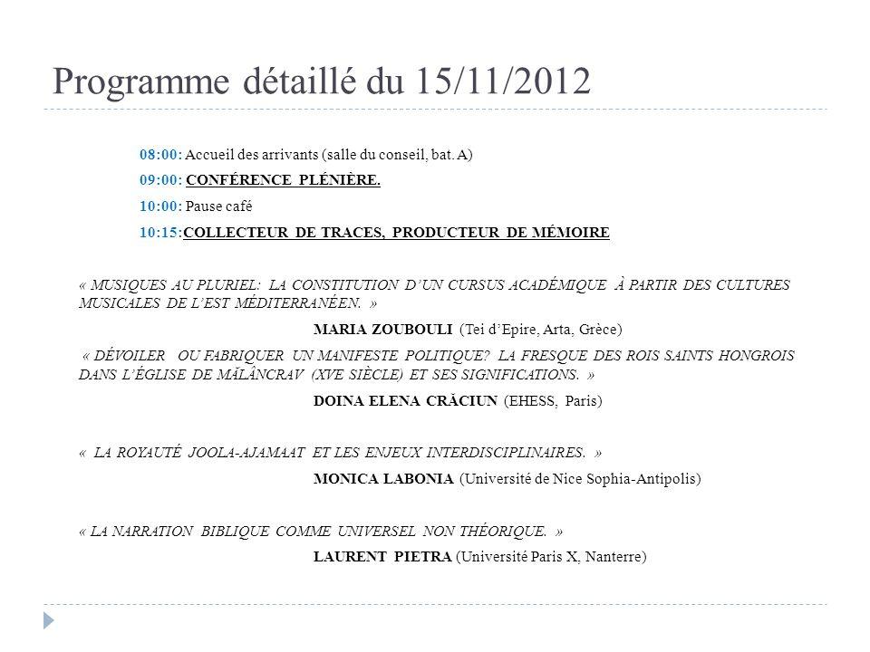 Programme détaillé du 15/11/2012 12:30: Pause déjeuner (Buffet froid, Salle des Professeurs) 14:00: TEXTE, CONTEXTE, CONTENU « LA PLACE DE LANTHROPOLOGIE MÉDICALE DANS LA RECHERCHE SUR LES PRATIQUES ET REPRÉSENTATIONS DE LACCOUCHEMENT ET LA CONSOMMATION DE COLOSTRUM CHEZ LES SAGES- FEMMES DE LEQUATEUR, LA FRANCE ET LE SÉNÉGAL » MARIA FERNANDA ACOSTA ALTAMIRANO (Université de Nice Sophia Antipolis) « DOCUMENTER LA PERCEPTION AU XIXE SIÈCLE: SOURCES ET INTERDISCIPLINARITÉ EN HISTOIRE CULTURELLE.