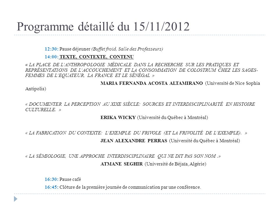 Programme détaillé du 16/11/2012 09: 00: CONFÉRENCE PLÉNIÈRE 10:00: Pause café 10:15: RÉCIT ET RETOUR SUR LE RÉCIT « LES RÈGLES DE PARTAGE DE LEAU DIRRIGATION : UNE RESTITUTION À LA MÉMOIRE DE LA SOCIÉTÉ TRIBALE DE GUÉDMIOUA ET DOULED MTAÂ (HAUT ATLAS OCCIDENTAL,MAROC) » HIND SABRI (Université de Nice Sophia Antipolis) « LÉLABORATION DUN TEXTE SCIENTIFIQUE DANS LE CADRE DUN TRAVAIL EN HISTOIRE SUR UNE SOCIÉTÉ MODERNE ET CONTEMPORAINE.