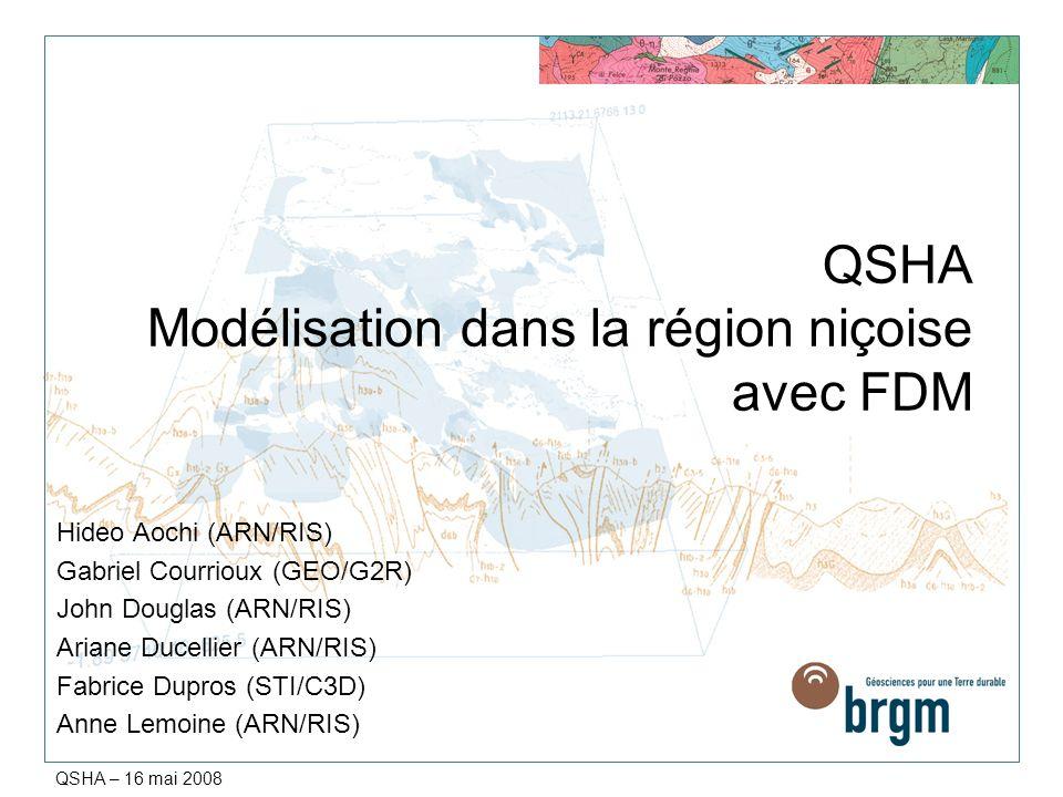 QSHA – 16 mai 2008 QSHA Modélisation dans la région niçoise avec FDM Hideo Aochi (ARN/RIS) Gabriel Courrioux (GEO/G2R) John Douglas (ARN/RIS) Ariane D