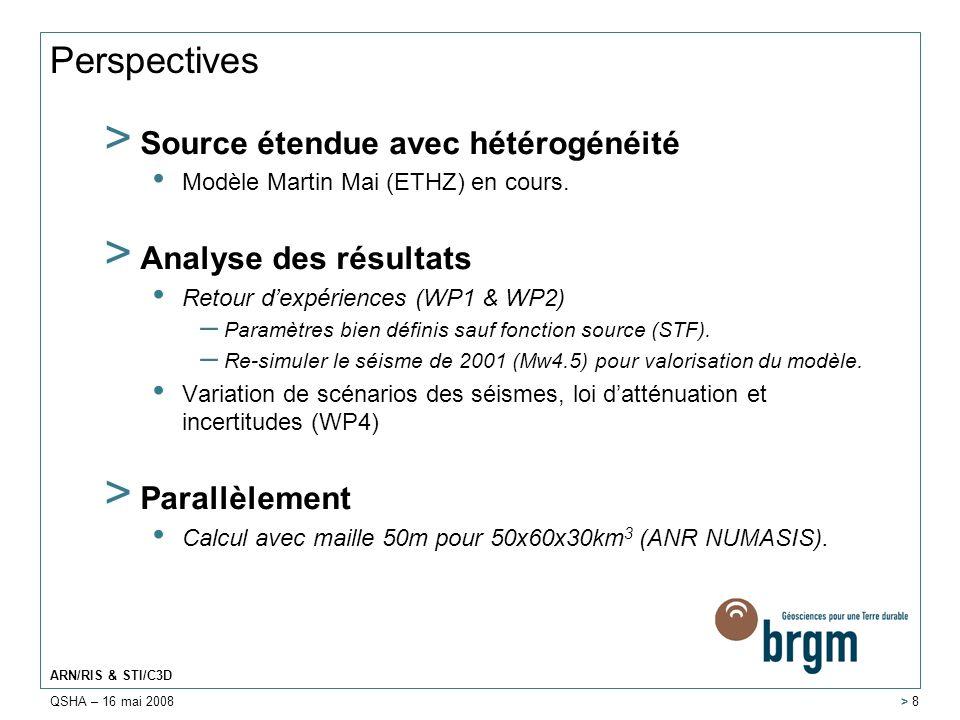 QSHA – 16 mai 2008 ARN/RIS & STI/C3D > 8 Perspectives > Source étendue avec hétérogénéité Modèle Martin Mai (ETHZ) en cours. > Analyse des résultats R