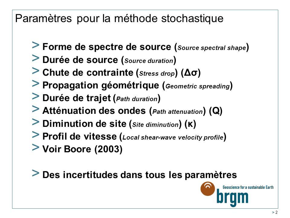 > 2 Paramètres pour la méthode stochastique > Forme de spectre de source ( Source spectral shape ) > Durée de source ( Source duration ) > Chute de contrainte ( Stress drop ) (Δσ) > Propagation géométrique ( Geometric spreading ) > Durée de trajet ( Path duration ) > Atténuation des ondes ( Path attenuation ) (Q) > Diminution de site ( Site diminution ) (κ) > Profil de vitesse ( Local shear-wave velocity profile ) > Voir Boore (2003) > Des incertitudes dans tous les paramètres