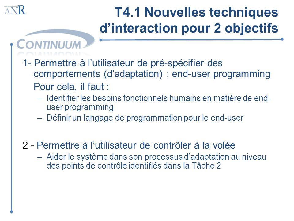 T4.1 Nouvelles techniques dinteraction pour 2 objectifs 1- Permettre à lutilisateur de pré-spécifier des comportements (dadaptation) : end-user progra