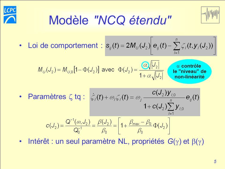 5 Modèle NCQ étendu contrôle le niveau de non-linéarité Paramètres tq : Intérêt : un seul paramètre NL, propriétés G( ) et ( ) Loi de comportement :