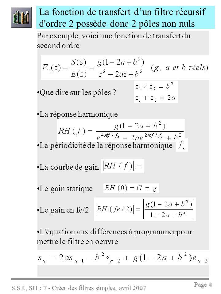 S.S.I., SI1 : 7 - Créer des filtres simples, avril 2007 Page 5 On sait calculer les filtres F1(z) et F2(z) précédents selon les caractéristiques G et fc Pour le filtre F1(z) du premier ordre, on obtient la fréquence de coupure à 3dB notée fc et le gain sta- tique G en calculant les coefficients comme suit : Pour le filtre F2(z), les coefficients sont : Ces deux résultats qui ne sont pas démontrés découlent de la relation suivante entre la variable de Laplace p et la variable z :