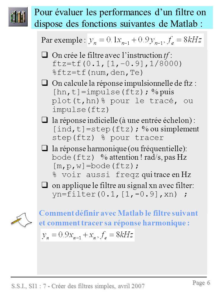 S.S.I., SI1 : 7 - Créer des filtres simples, avril 2007 Page 7 Matlab permet de calculer les coefficients d un filtre, avant de le mettre en œuvre Voici lexemple dun filtre passe bas calculé par MATLAB qui en trace la réponse harmonique Mesurer G, Gmin, fe, fc, et préciser l EaD du filtre F1z : fe=2000; a=exp(-2*pi*200/fe);% on trouve a=0.5335 b=1-a; % Matlab trouve b= 0.4665 F1z =tf([b,0],[1,-a],1/fe) bode(F1z)