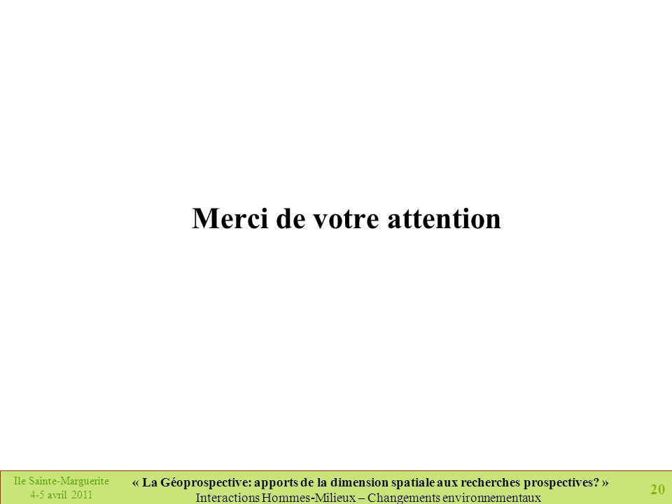 20 Ile Sainte-Marguerite 4-5 avril 2011 « La Géoprospective: apports de la dimension spatiale aux recherches prospectives? » Interactions Hommes-Milie
