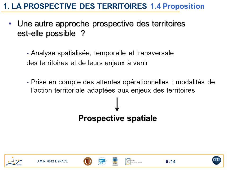 U.M.R. 6012 ESPACE 6 /14 1. LA PROSPECTIVE DES TERRITOIRES 1.4 Proposition Une autre approche prospective des territoires est-elle possible ?Une autre