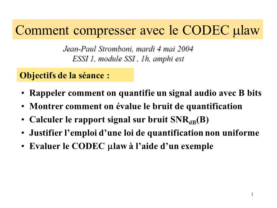 1 Comment compresser avec le CODEC law Jean-Paul Stromboni, mardi 4 mai 2004 ESSI 1, module SSI, 1h, amphi est Objectifs de la séance : Rappeler comment on quantifie un signal audio avec B bits Montrer comment on évalue le bruit de quantification Calculer le rapport signal sur bruit SNR dB (B) Justifier lemploi dune loi de quantification non uniforme Evaluer le CODEC law à laide dun exemple