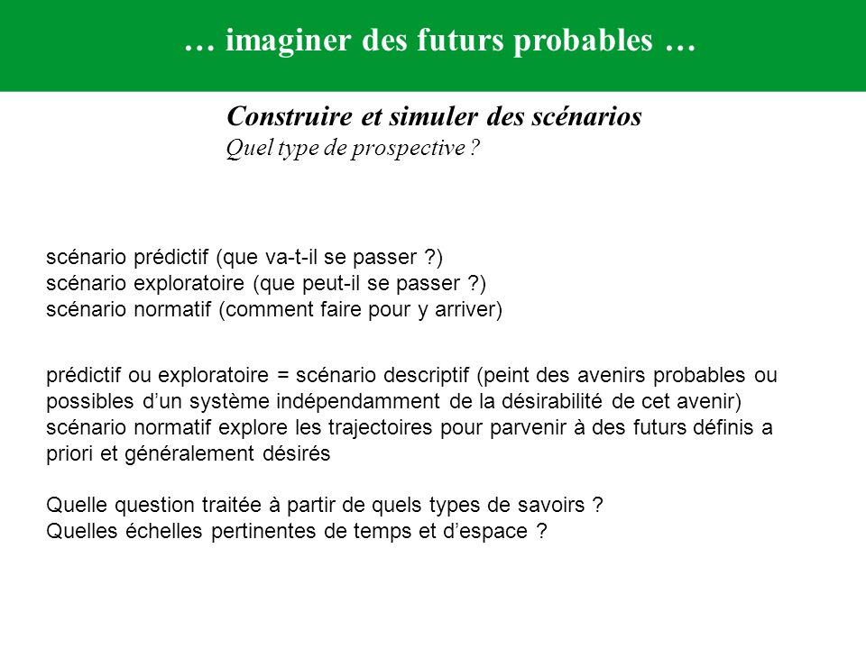 Construire et simuler des scénarios Quel type de prospective ? … imaginer des futurs probables … scénario prédictif (que va-t-il se passer ?) scénario