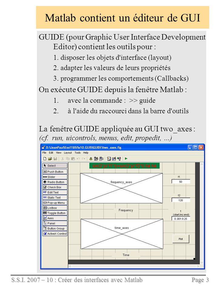 S.S.I. 2007 – 10 : Créer des interfaces avec Matlab Page 3 Matlab contient un éditeur de GUI GUIDE (pour Graphic User Interface Development Editor) co