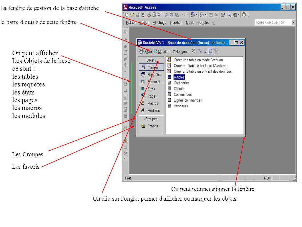 La fenêtre de gestion de la base s affiche la barre d outils de cette fenêtre On peut afficher Les Objets de la base ce sont : les tables les requêtes les états les pages les macros les modules Les Groupes Les favoris Un clic sur l onglet permet d afficher ou masquer les objets On peut redimensionner la fenêtre