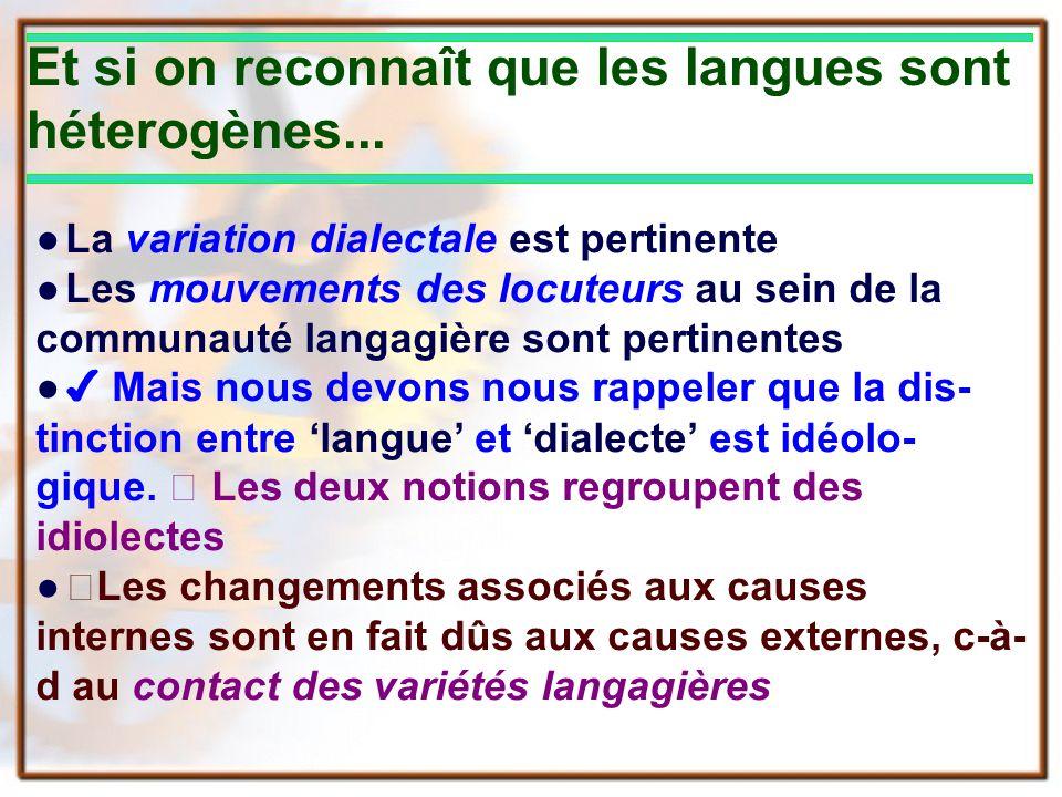 Et si on reconnaît que les langues sont héterogènes... La variation dialectale est pertinente Les mouvements des locuteurs au sein de la communauté la