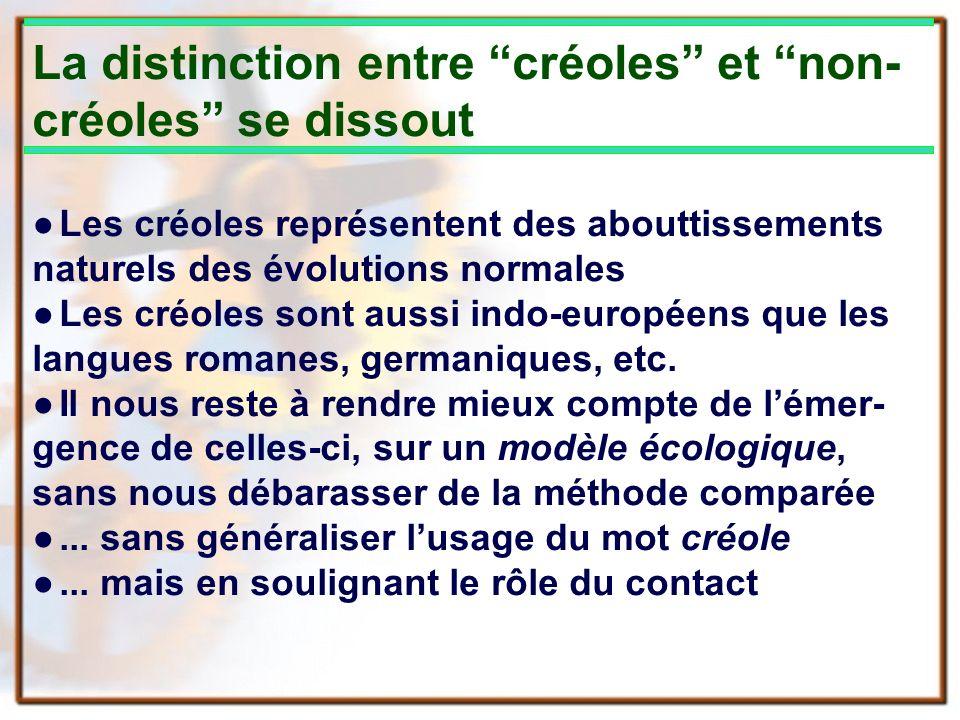 La distinction entre créoles et non- créoles se dissout Les créoles représentent des abouttissements naturels des évolutions normales Les créoles sont aussi indo-européens que les langues romanes, germaniques, etc.