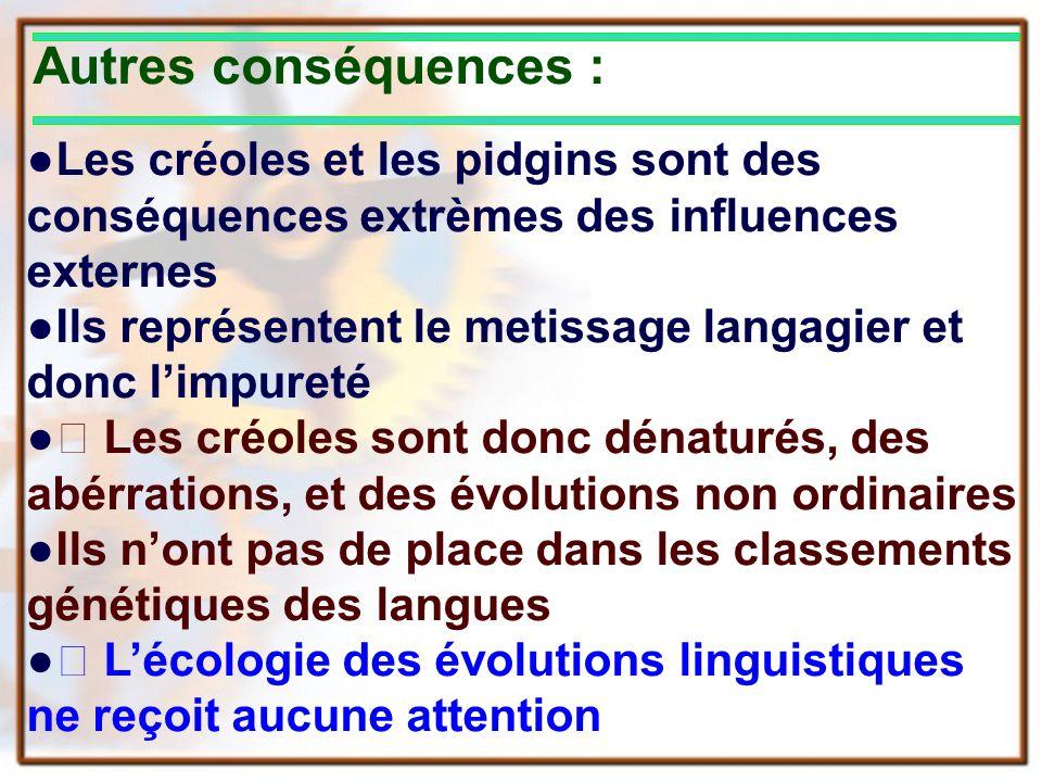 Autres conséquences : Les créoles et les pidgins sont des conséquences extrèmes des influences externes Ils représentent le metissage langagier et don