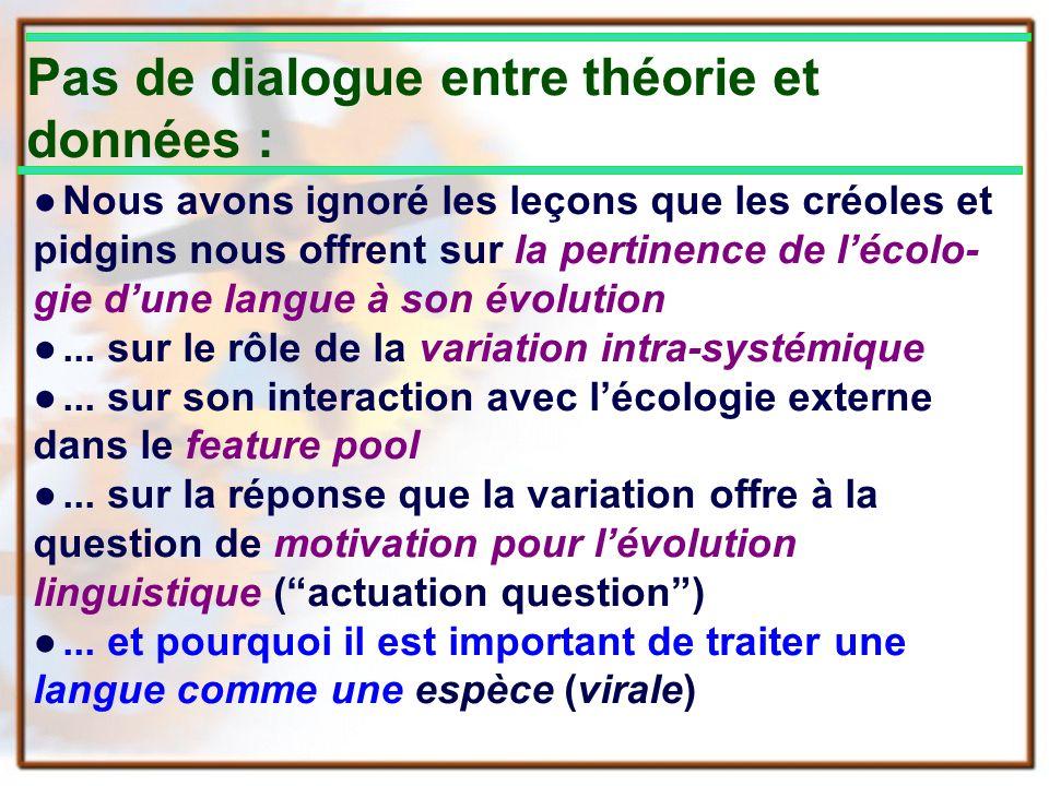 Pas de dialogue entre théorie et données : Nous avons ignoré les leçons que les créoles et pidgins nous offrent sur la pertinence de lécolo- gie dune langue à son évolution...