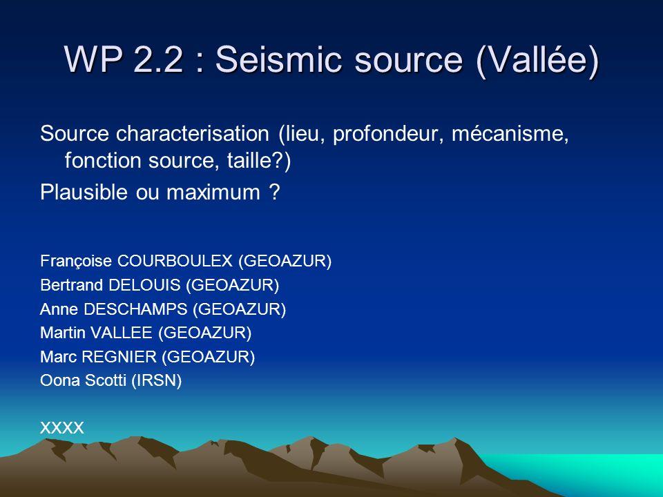WP 2.2 : Seismic source (Vallée) Source characterisation (lieu, profondeur, mécanisme, fonction source, taille?) Plausible ou maximum .