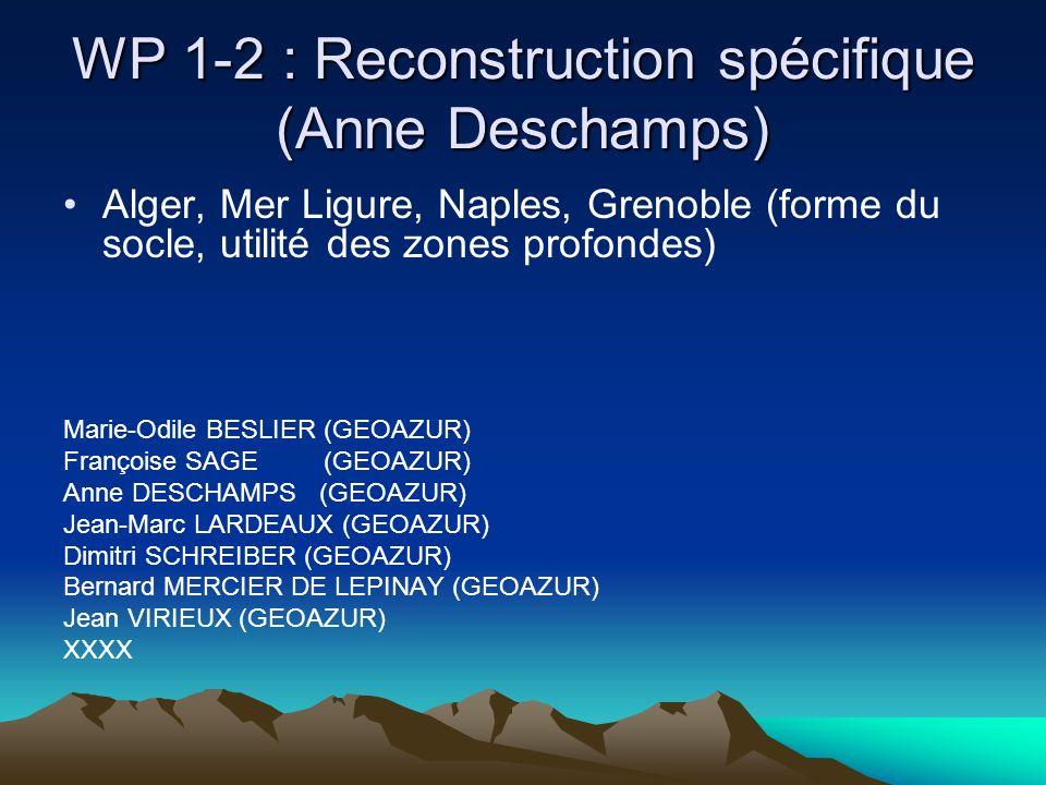 WP 1-2 : Reconstruction spécifique (Anne Deschamps) Alger, Mer Ligure, Naples, Grenoble (forme du socle, utilité des zones profondes) Marie-Odile BESLIER (GEOAZUR) Françoise SAGE (GEOAZUR) Anne DESCHAMPS (GEOAZUR) Jean-Marc LARDEAUX (GEOAZUR) Dimitri SCHREIBER (GEOAZUR) Bernard MERCIER DE LEPINAY (GEOAZUR) Jean VIRIEUX (GEOAZUR) XXXX