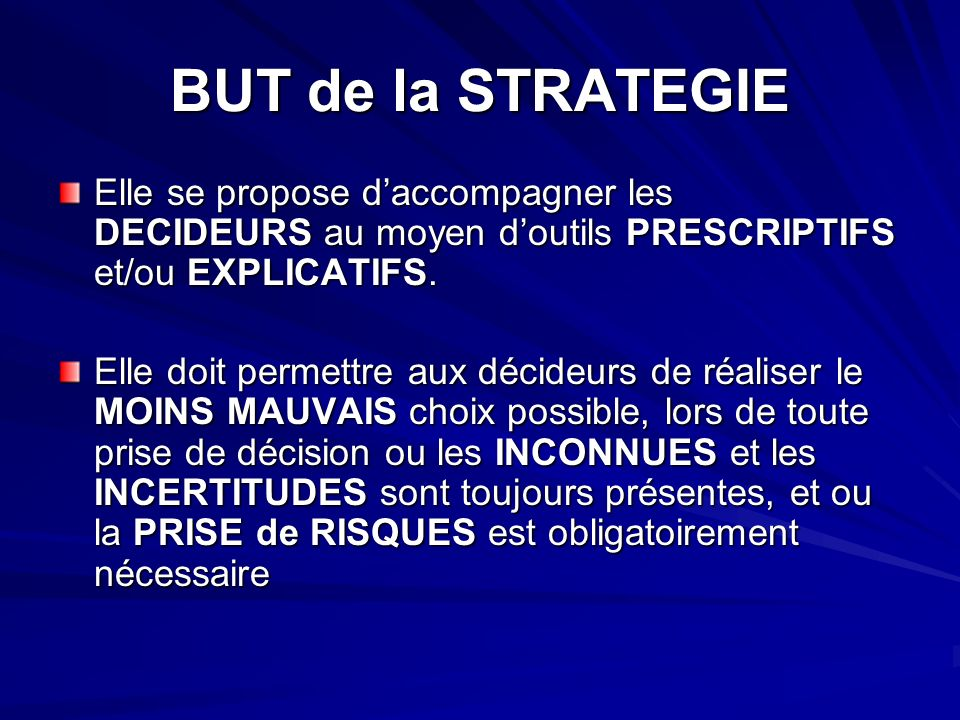 BUT de la STRATEGIE Elle se propose daccompagner les DECIDEURS au moyen doutils PRESCRIPTIFS et/ou EXPLICATIFS.