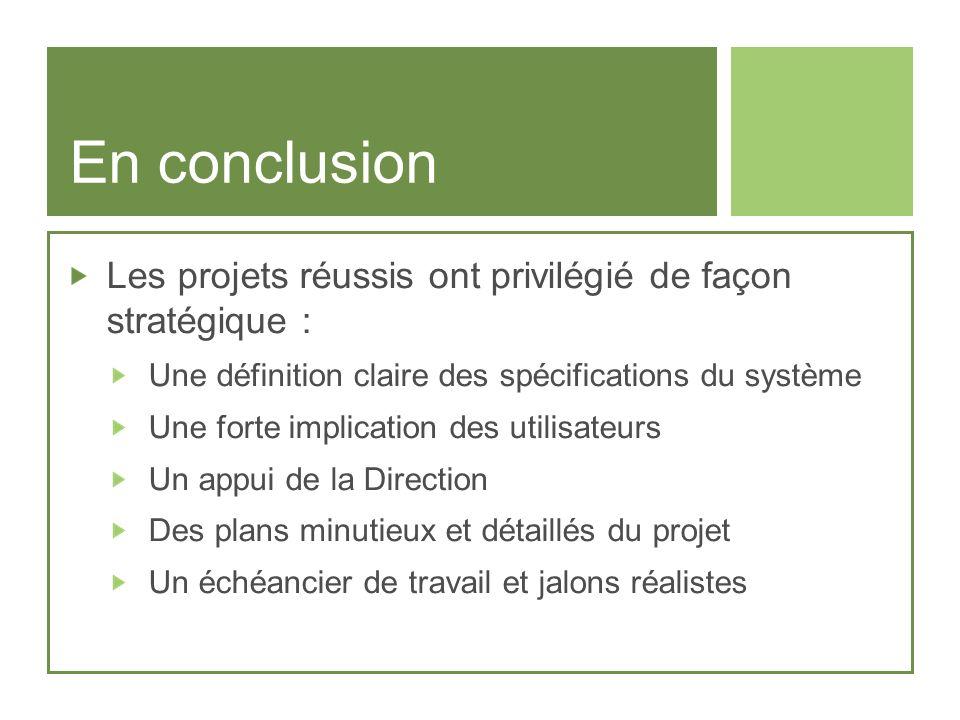 En conclusion Les projets réussis ont privilégié de façon stratégique : Une définition claire des spécifications du système Une forte implication des