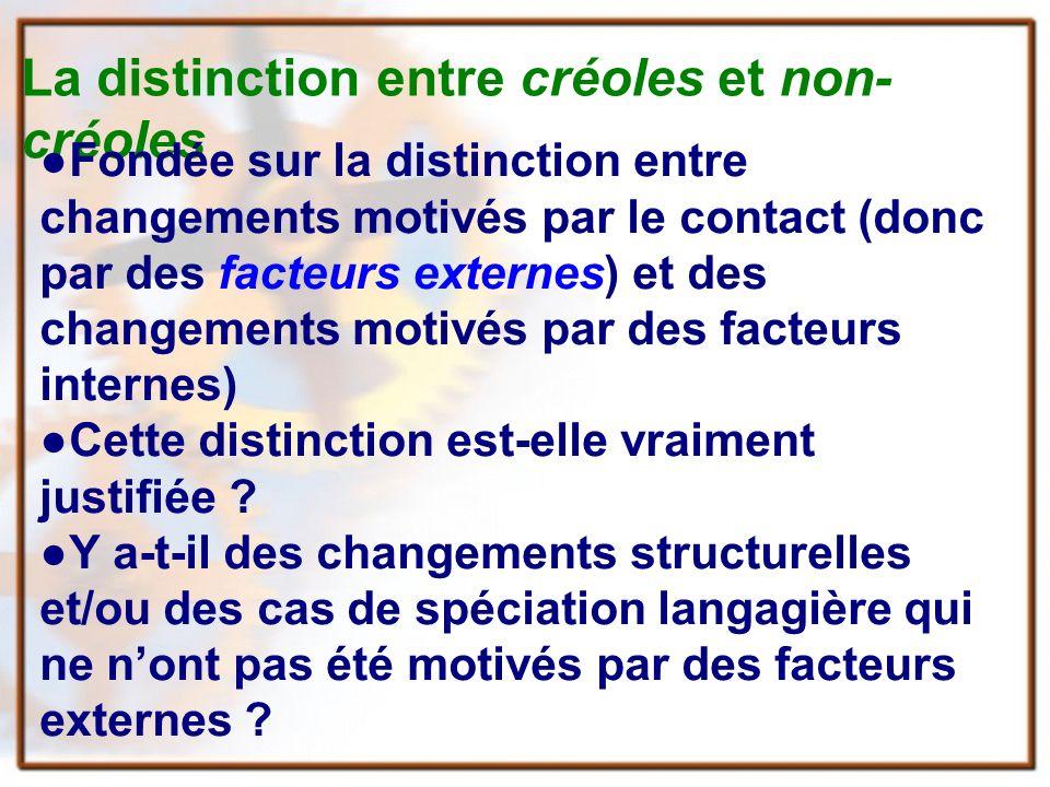 La distinction entre créoles et non- créoles Fondée sur la distinction entre changements motivés par le contact (donc par des facteurs externes) et des changements motivés par des facteurs internes) Cette distinction est-elle vraiment justifiée .