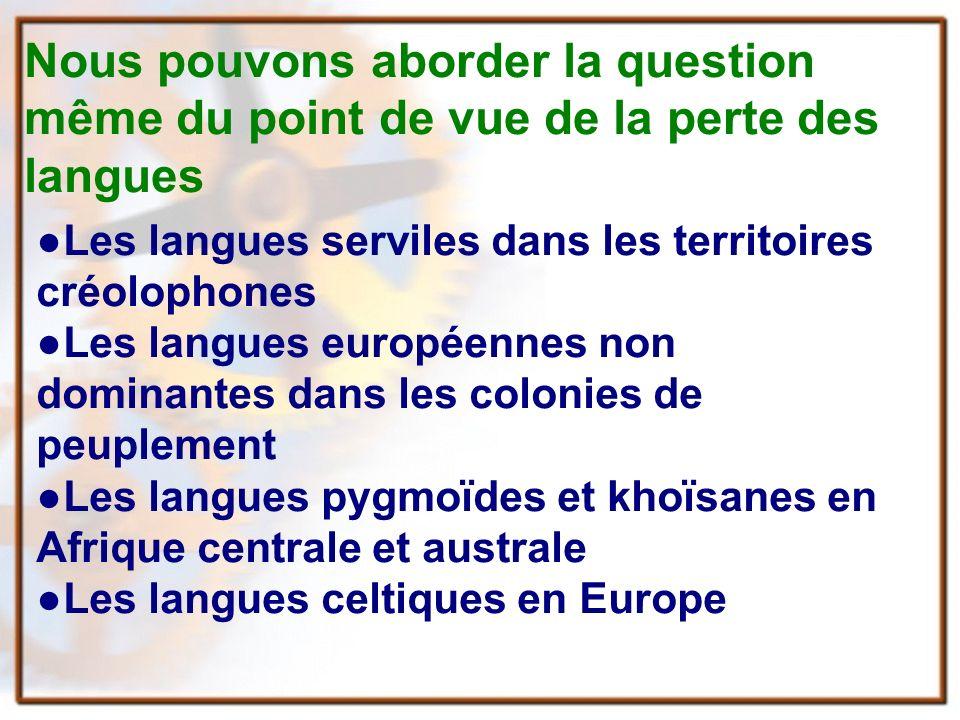 Nous pouvons aborder la question même du point de vue de la perte des langues Les langues serviles dans les territoires créolophones Les langues européennes non dominantes dans les colonies de peuplement Les langues pygmoïdes et khoïsanes en Afrique centrale et australe Les langues celtiques en Europe