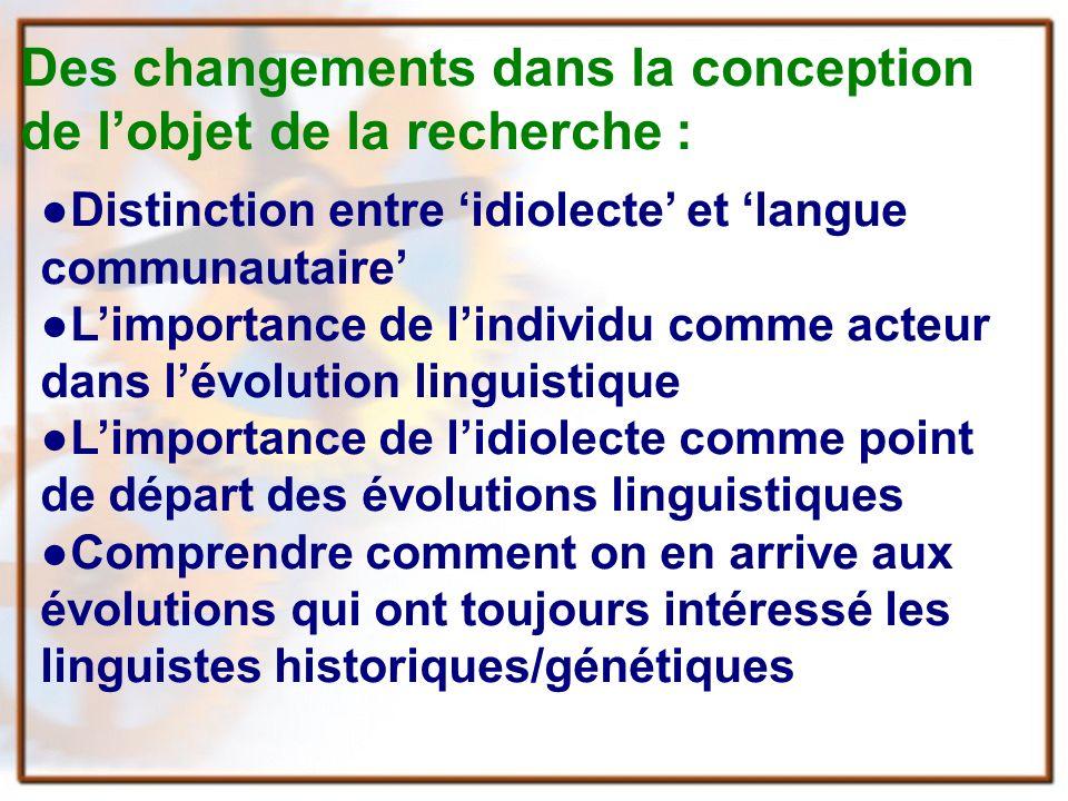 Des changements dans la conception de lobjet de la recherche : Distinction entre idiolecte et langue communautaire Limportance de lindividu comme acteur dans lévolution linguistique Limportance de lidiolecte comme point de départ des évolutions linguistiques Comprendre comment on en arrive aux évolutions qui ont toujours intéressé les linguistes historiques/génétiques