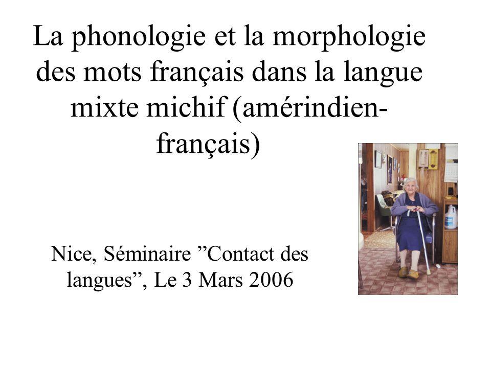 La phonologie et la morphologie des mots français dans la langue mixte michif (amérindien- français) Nice, Séminaire Contact des langues, Le 3 Mars 20