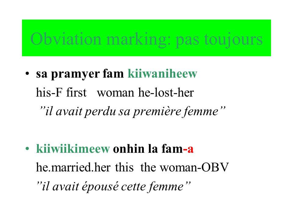 Obviation marking: pas toujours sa pramyer fam kiiwaniheew his-F first woman he-lost-her il avait perdu sa première femme kiiwiikimeew onhin la fam-a