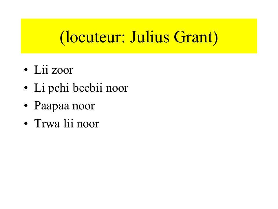 (locuteur: Julius Grant) Lii zoor Li pchi beebii noor Paapaa noor Trwa lii noor