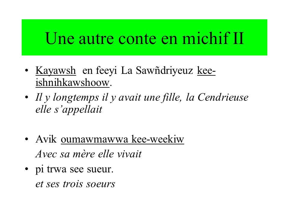 Une autre conte en michif II Kayawsh en feeyi La Sawñdriyeuz kee- ishnihkawshoow. Il y longtemps il y avait une fille, la Cendrieuse elle sappellait A