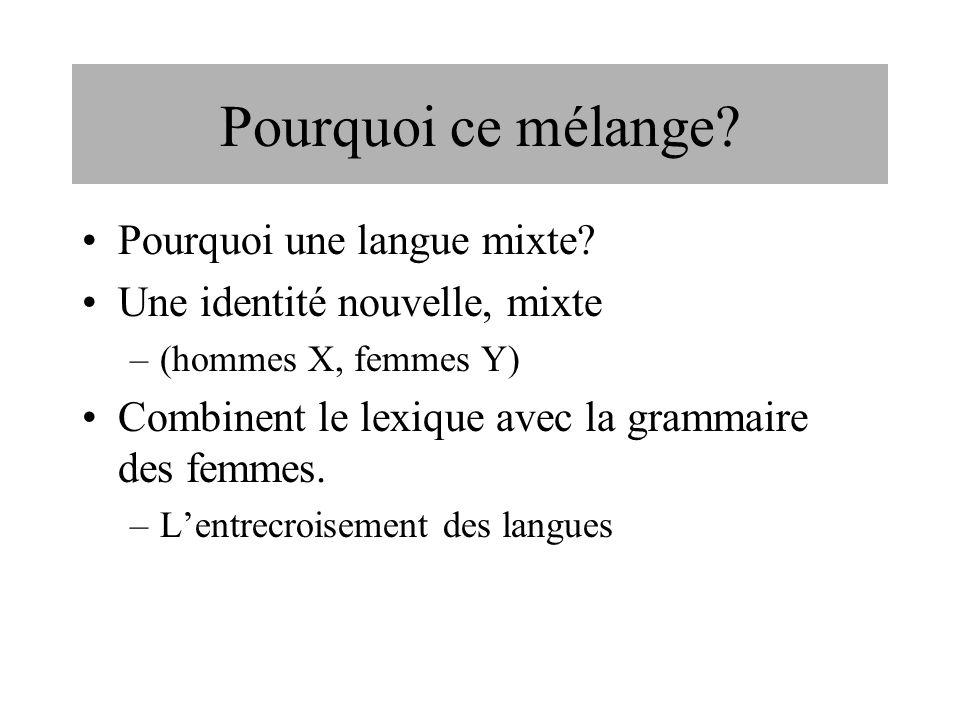 Pourquoi ce mélange? Pourquoi une langue mixte? Une identité nouvelle, mixte –(hommes X, femmes Y) Combinent le lexique avec la grammaire des femmes.