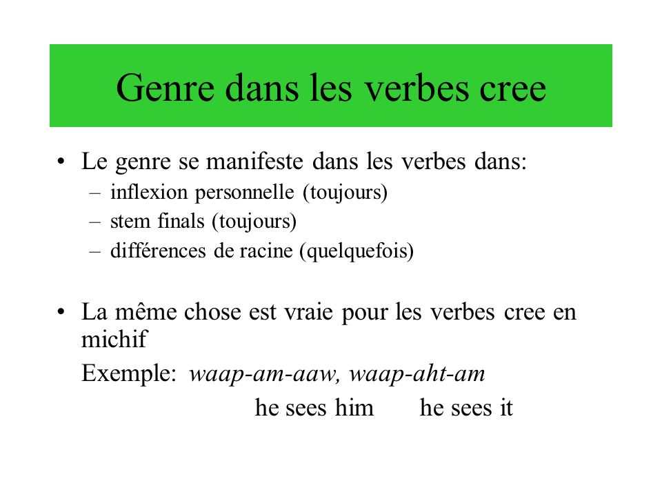 Genre dans les verbes cree Le genre se manifeste dans les verbes dans: –inflexion personnelle (toujours) –stem finals (toujours) –différences de racin